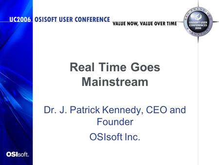 Real Time Goes Mainstream Dr. J. Patrick Kennedy, CEO and Founder OSIsoft Inc.