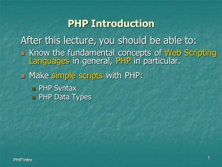 1 PHP Intro PHP Introduction After this lecture, you should be able to: Know the fundamental concepts of Web Scripting Languages in general, PHP in particular.