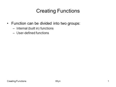 Creating FunctionstMyn1 Creating Functions Function can be divided into two groups: –Internal (built in) functions –User-defined functions.