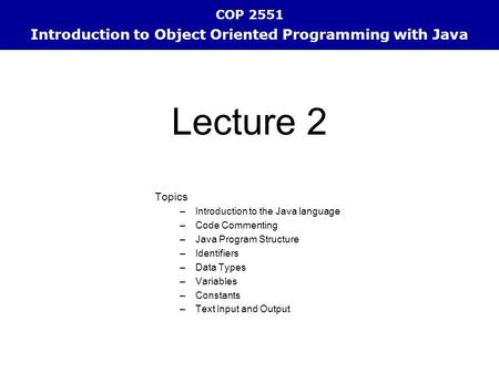COP 2551 Introduction to Object Oriented Programming with Java Topics –Introduction to the Java language –Code Commenting –Java Program Structure –Identifiers.