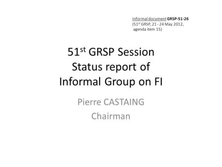 51 st GRSP Session Status report of Informal Group on FI Pierre CASTAING Chairman Informal document GRSP-51-26 (51 st GRSP, 21 - 24 May 2012, agenda item.