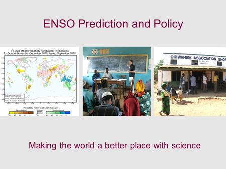ENSO Prediction and Policy Making the world a better place with science.