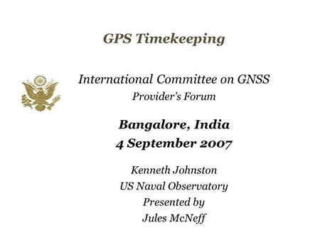 Kenneth Johnston US Naval Observatory Presented by Jules McNeff International Committee on GNSS Provider's Forum Bangalore, India 4 September 2007 GPS.