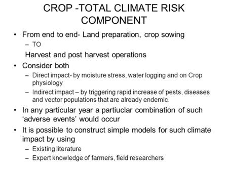 CROP -TOTAL CLIMATE RISK COMPONENT From end to end- Land preparation, crop sowing –TO Harvest and post harvest operations Consider both –Direct impact-