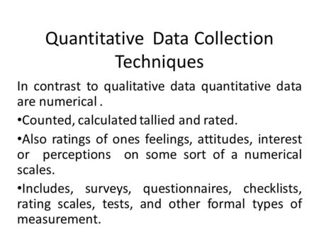 Quantitative Data Collection Techniques In contrast to qualitative data quantitative data are numerical. Counted, calculated tallied and rated. Also ratings.