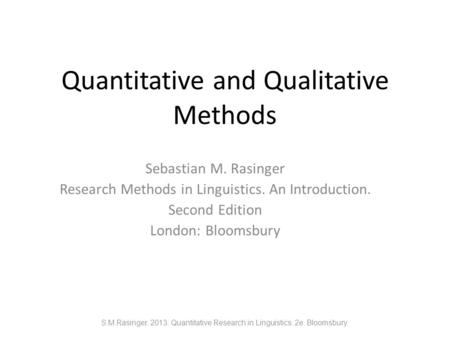 Quantitative and Qualitative Methods Sebastian M. Rasinger Research Methods in Linguistics. An Introduction. Second Edition London: Bloomsbury S.M.Rasinger.
