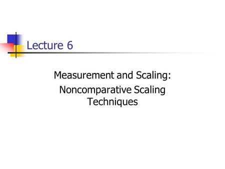 Lecture 6 Measurement and Scaling: Noncomparative Scaling Techniques.