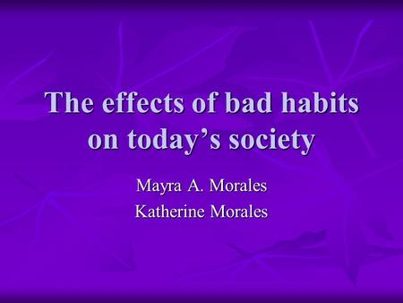 The effects of bad habits on today's society Mayra A. Morales Katherine Morales.