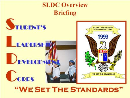 "SLDC Overview Briefing S TUDENT'S L EADERSHIP D EVELOPMENT C ORPS ""We Set The Standards"""