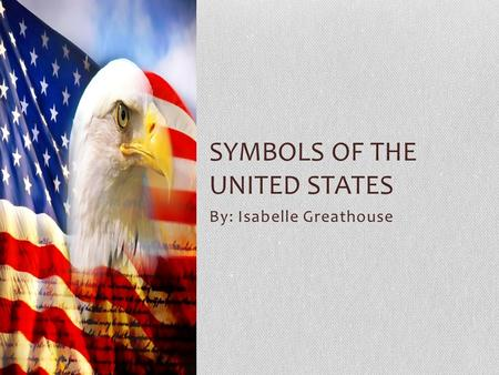 By: Isabelle Greathouse SYMBOLS OF THE UNITED STATES.