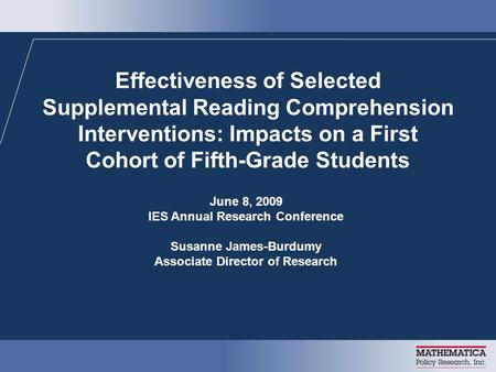 Effectiveness of Selected Supplemental Reading Comprehension Interventions: Impacts on a First Cohort of Fifth-Grade Students June 8, 2009 IES Annual Research.