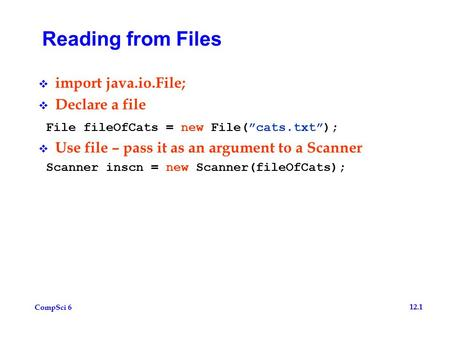 "CompSci 6 12.1 Reading from Files  import java.io.File;  Declare a file File fileOfCats = new File(""cats.txt"");  Use file – pass it as an argument to."