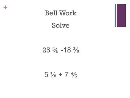 + Bell Work Solve 25 ⅚ -18 ⅜ 5 ⅛ + 7 ⅘. + Bell Work Answer 25 ⅚ -18 ⅜ 25 20/24 – 18 9/24 7 11/24 5 ⅛ + 7 ⅘ 5 5/40 + 7 32/40 12 37/40.