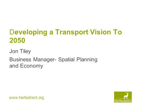 Www.hertsdirect.org Developing a Transport Vision To 2050 Jon Tiley Business Manager- Spatial Planning and Economy.