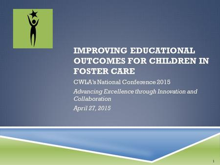 IMPROVING EDUCATIONAL OUTCOMES FOR CHILDREN IN FOSTER CARE CWLA's National Conference 2015 Advancing Excellence through Innovation and Collaboration April.
