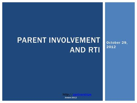 October 29, 2012 PARENT INVOLVEMENT AND RTI  Jensen 2012.