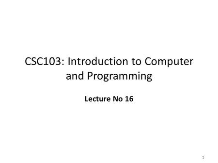 1 CSC103: Introduction to Computer and Programming Lecture No 16.
