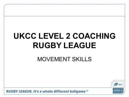 UKCC LEVEL 2 COACHING RUGBY LEAGUE MOVEMENT SKILLS 1.