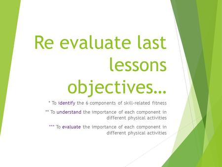 Re evaluate last lessons objectives… * To identify the 6 components of skill-related fitness ** To understand the importance of each component in different.