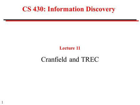 1 CS 430: Information Discovery Lecture 11 Cranfield and TREC.