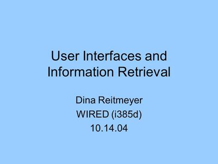 User Interfaces and Information Retrieval Dina Reitmeyer WIRED (i385d) 10.14.04.