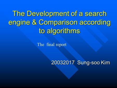 The Development of a search engine & Comparison according to algorithms 20032017 Sung-soo Kim The final report.