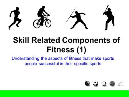 Skill Related Components of Fitness (1) Understanding the aspects of fitness that make sports people successful in their specific sports.