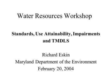 Water Resources Workshop Standards, Use Attainability, Impairments and TMDLS Richard Eskin Maryland Department of the Environment February 20, 2004.