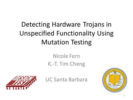 Detecting Hardware Trojans in Unspecified Functionality Using Mutation Testing Nicole Fern K.-T. Tim Cheng UC Santa Barbara 1.