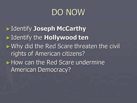 DO NOW ► Identify Joseph McCarthy ► Identify the Hollywood ten ► Why did the Red Scare threaten the civil rights of American citizens? ► How can the Red.