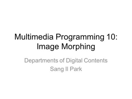 Multimedia Programming 10: Image Morphing Departments of Digital Contents Sang Il Park.