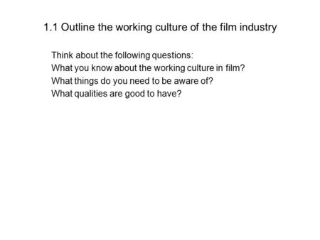 1.1 Outline the working culture of the film industry Think about the following questions: What you know about the working culture in film? What things.