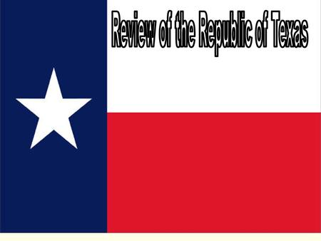 TEXAS REPUBLIC 1836 - 1838 President: Sam Houston Vice President: Mirabeau B. Lamar Secretary of State: Stephen F. Austin Picture source: www.lsjunction.com/