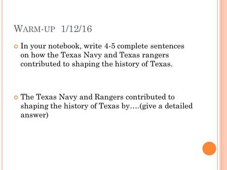 W ARM - UP 1/12/16 In your notebook, write 4-5 complete sentences on how the Texas Navy and Texas rangers contributed to shaping the history of Texas.