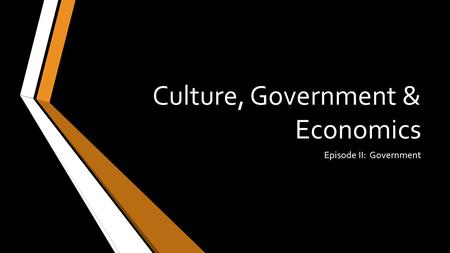Culture, Government & Economics Episode II: Government.