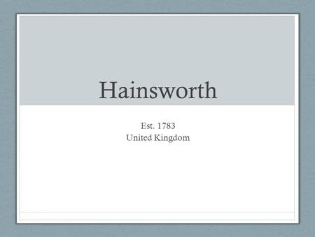 Hainsworth Est. 1783 United Kingdom. Hainsworth Background Specialist textile company: Apparel fabric Technical and industrial fabrics Interior fabrics.