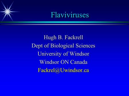 Flaviviruses Hugh B. Fackrell Dept of Biological Sciences University of Windsor Windsor ON Canada