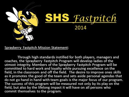 SHS Fastpitch 2014 Sprayberry Fastpitch Mission Statement: Through high standards instilled for both players, managers and coaches, the Sprayberry Fastpitch.
