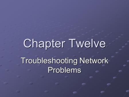 Chapter Twelve Troubleshooting Network Problems. Objectives Describe the elements of an effective troubleshooting methodology Follow a systematic troubleshooting.