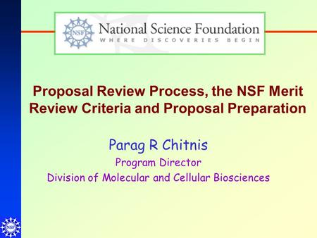 Proposal Review Process, the NSF Merit Review Criteria and Proposal Preparation Parag R Chitnis Program Director Division of Molecular and Cellular Biosciences.