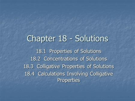 Chapter 18 - Solutions 18.1Properties of Solutions 18.2Concentrations of Solutions 18.3Colligative Properties of Solutions 18.4Calculations Involving Colligative.