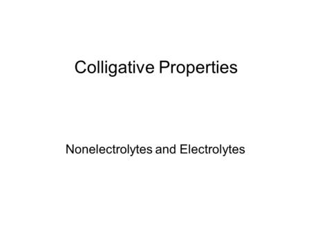 Colligative Properties Nonelectrolytes and Electrolytes.