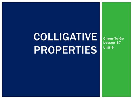 Chem-To-Go Lesson 37 Unit 9 COLLIGATIVE PROPERTIES.
