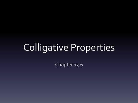 "Colligative Properties Chapter 13.6. Colligative Properties ""Collective""-nature of Effect on 4 properties:  1) Vapor pressure lowering  2)Boiling point."