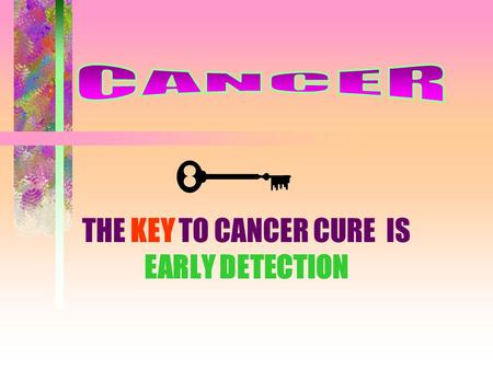 THE KEY TO CANCER CURE IS EARLY DETECTION WHAT IS IT???? Disease caused by cells that have lost normal growth controls and that invade and destroy other.