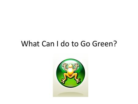 What Can I do to Go Green?. Drive the speed limit.