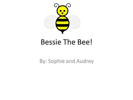 Bessie The Bee! By: Sophie and Audrey. One day there was a honey bee named Bessie, who loved the outdoors. Bessie was to young to leave the hive says.