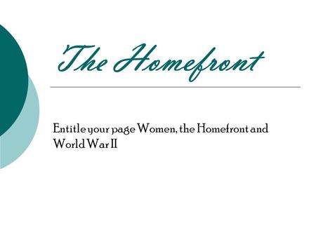 The Homefront Entitle your page Women, the Homefront and World War II.