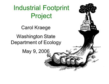Industrial Footprint Project Carol Kraege Washington State Department of Ecology May 9, 2006.
