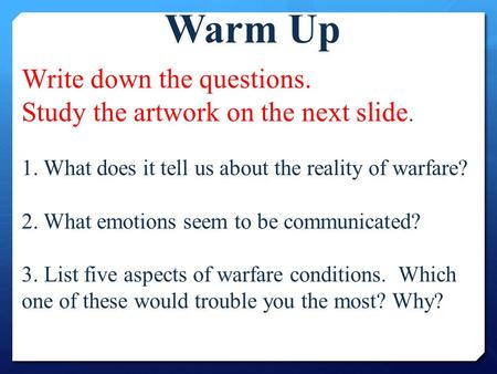 Write down the questions. Study the artwork on the next slide. 1. What does it tell us about the reality of warfare? 2. What emotions seem to be communicated?